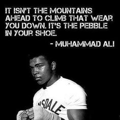"""""""It isn't the mountains ahead to climb that wear you down. It's the pebble in your shoe."""" --Muhammad Ali"""