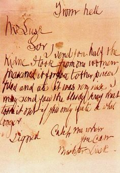 "Photographic copy of the now lost ""From Hell"" letter, postmarked 15 October 1888.-  it was sent to George Lusk, chairman of the Whitechapel Vigilance Committee by Jack the Ripper:        From hell    Mr Lusk    Sor I send you half the kidne I took from one woman prasarved it for you tother piece I fried and ate it was very nise I may send you the bloody knif that took it out if you only wate a whil longer.    signed Catch me when you can Mishter Lusk"