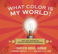 (Candlewick Press) WHAT COLOR IS MY WORLD? written by Kareem Abdul-Jabbar and Raymond Obstfeld, illustrated by Ben Boos and A. G. Ford. Offering profiles with fast facts on flaps and framed by a funny contemporary story featuring two feisty twins, here is a nod to the minds behind the gamma electric cell and the ice-cream scoop, improvements to traffic lights, open-heart surgery, and more — inventors whose ingenuity and perseverance against great odds made our world safer, better, and…