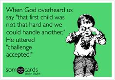 When God overheard us say 'that first child was not that hard and we could handle another,' He uttered 'challenge accepted!'