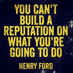 """You Can't Build A Reputation On What You Are Going To Do"""" Henry Ford"""