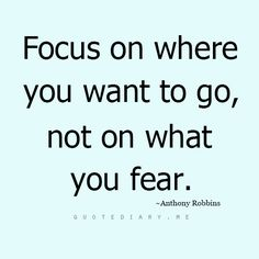 A new perspective...focus on where you want to go, not on what you fear. #AnthonyRobbins #quotes
