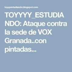 TOYYYY_ESTUDIANDO: Ataque contra la sede de VOX Granada..con pintadas...