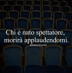 Chi è nato spettatore, morirà applaudendomi. -Antonia Gravina Dark Knight Quotes, Italian Quotes, Better Life, Cool Words, Sentences, Tattoo Quotes, My Life, Mood, Thoughts