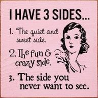 ..I have 3 sides...haha you have been warned