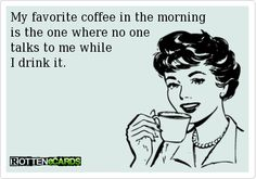 My favorite coffee in the morning is the one where to no one talks to me while I drink it. #ecard #coffee #funny