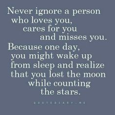 Quotes, wisdom, never ignore a person who loves you cares for you and misses you because one day you might wake up from sleep and realize you lost the moon while counting the stars