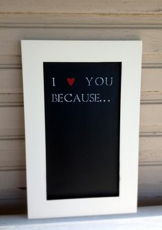 DONE - I Love this... I took a old 8 X 10 Frame, then used chalk paint on the hard back board of the frame... once done, I used scrap booking sticky letters for the wording.... It turned out very cute.....Love this idea... Great idea to let you loved one know every day why you love them.... I want one of these