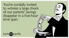 You're cordially invited to witness a large chunk of our parents' savings disappear in a five-hour time spanVia someecards    This IS going on my wedding invite