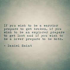 If you wish to be a warrior prepare to get broken, if you wish to be an explorer prepare to get lost and if you wish to be a lover prepare to be both.