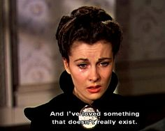 And I've loved something that doesn't really exist. - gone with the wind