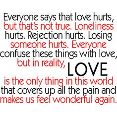Everyone says that love hurts, but that's not true. Loneliness hurts. Rejection hurts. Losing someone hurts. Everyone confuse these things with love, but in reality, LOVE is the only thing in this world that covers up all the pain and makes us feel wonderful again.