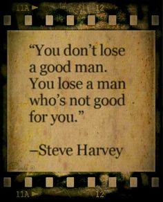 You don't lose a good man. You lose a man who's not good for you.  ~ Steve Harvey