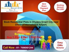 Book Residential Plots in Dholera Smart City Phase 2 at very affordable price, near to Dholera International Airport.  Bumper Offers !!! Buy 1 Plot & Get 1 Plot Free Booking Amount Rs. 5000/- Only. Zero Down Payment Plan Easy EMI Scheme  Project Features: NA, NOC Clear Title Plots 1 Kilometre from Metro Rail (Proposed) 2.5 Kilometres from State Highway 6 2 minutes from International Airport Zone 1 Kilometre from 250 Meters Highway (Proposed)