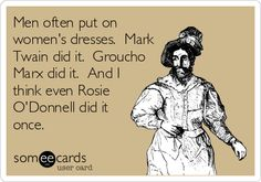 Men often put on womens dresses. Mark Twain did it. Groucho Marx did it. And I think even Rosie ODonnell did it once.