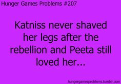 See Katniss can be stuck in a time where there is no deodorant and be running around in the woods getting olny one shower per week.   She still has boys throwing themselves at her. not fair!