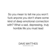 """Dave Matthes - """"So you mean to tell me you won't fuck anyone you don't share some kind of deep emotional..."""". life, romance, death, hope, sleep, music, sex, suicide, history, erotica, night, tragedy, drugs, ambition, moon, innocence, intuition, destruction, drunk, erotic, daydreaming, reincarnation, heroin, trains, whiskey, love, alcoholism, phoenix, booze, bottle, rebirth, point-of-view, weed, crack, cocaine, coke, half-empty, half-full, parallelism, whistles"""