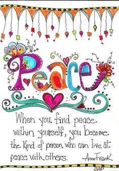 "Peace! ""When you find peace within yourself, you become the kind of person who can live at peace with others."" - Ann Frank"