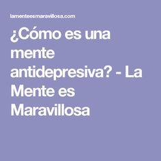 ¿Cómo es una mente antidepresiva? - La Mente es Maravillosa