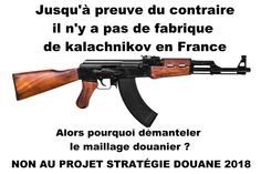 Jusqu'à preuve du contraire il n'y a pas de fabrique de kalachnikov en France Alors pourquoi démanteler le maillage douanier ? NON AU PROJET STRATÉGIE DOUANE 2018