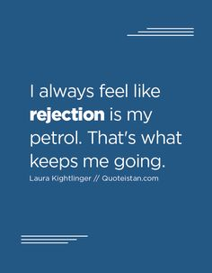 I always feel like rejection is my petrol. That's what keeps me going.