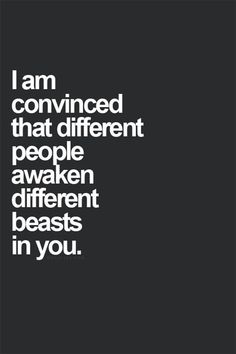 I am convinced that different people awaken different beasts in you.
