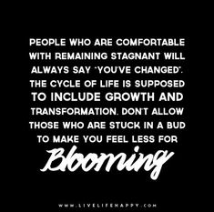 "People who are comfortable with remaining stagnant will always say ""you've changed"". The cycle of life is supposed to include growth and transformation. Don't allow those who are stuck in a bud to make you feel less for blooming."