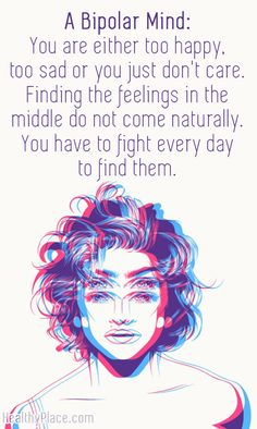 Quote on bipolar: A Bipolar Mind: You are either too happy, too sad or you just don't care. Finding the feelings in the middle do not come naturally. You have to fight every day to find them.    www.HealthyPlace.com