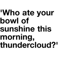 ? ;)  For those of us who have our own Chief Thunderclouds who wake up in Mr. Grumpus land every day of their lives!