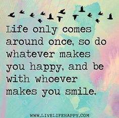 Happy Quotes : Life only comes around once, so do whatever makes you happy. - Hall Of Quotes Cute Quotes, Happy Quotes, Great Quotes, Words Quotes, Wise Words, Positive Quotes, Motivational Quotes, Funny Quotes, Inspirational Quotes