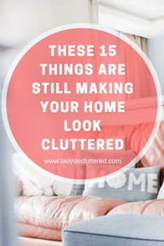 These 15 Things are Still Making Your Home Look Cluttered - Home Cleaning
