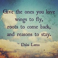 Give the ones you love: Wings to fly; Roots to come back; Reasons to stay. -Dalai Lama