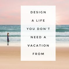 Design A Life You Don't A Vacation From