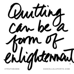 Quitting can be a form of enlightenment. Subscribe: DanielleLaPorte.com #Truthbomb #Words #Quotes