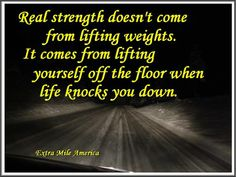 Real strength doesn't come from lifting weights. It comes from lifting yourself off the floor when life knocks you down. -Unknown