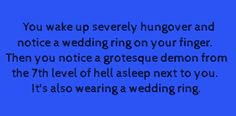 You wake up severely hungover and notice a wedding ring on our finger. Then you notice a grotesque demon from the 7th layer of Hell asleep next to you. It's also wearing a wedding ring.