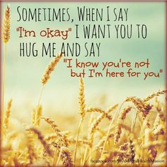 """Sometimes, when I say, """"I'm okay,"""" I want you to hug me and say, """"I know you're not, but I'm here for you."""""""