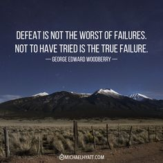 """Defeat is not the worst of failures. Not to have tried is the true failure."" -George Edward Woodberry http://michaelhyatt.com/shareable-images"
