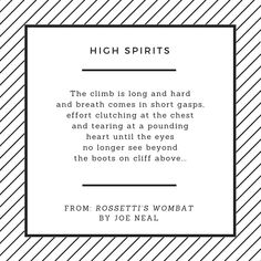 The climb is long and hard and breath comes in short gasps, effort clutching at the chest and tearing at a pounding heart until the eyes no longer see beyond the boots on cliff above. From 'High Spirits' in 'Rossetti's Wombat'.