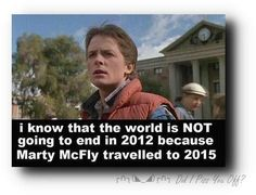 I know the world isnt going to end in 2012.... because Marty McFly went to the year 2015 in Back to the Future II.  So there.