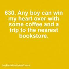 Any boy can win my heart over with some coffee and a trip to the nearest bookstore.