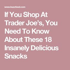 If You Shop At Trader Joe's, You Need To Know About These 18 Insanely Delicious Snacks