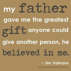 My father gave me the greatest gift anyone could give another person, he believed in me. ~ Jim Valvano, dad, father, father's day, quote, quote about fathers, gratitude, #dad #quote, dad quote