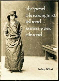 I don't pretend to be something I'm not. Well, normal....sometimes I pretend to be normal.