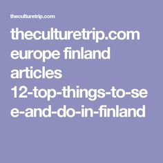theculturetrip.com europe finland articles 12-top-things-to-see-and-do-in-finland