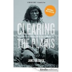Clearing the Plains: Disease, Politics of Starvation, and the Loss of Aboriginal Life - James Daschuk