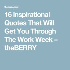16 Inspirational Quotes That Will Get You Through The Work Week – theBERRY