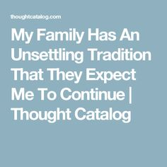 My Family Has An Unsettling Tradition That They Expect Me To Continue | Thought Catalog
