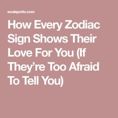 How Every Zodiac Sign Shows Their Love For You (If They're Too Afraid To Tell You)