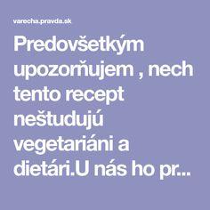 Predovšetkým upozorňujem , nech tento recept neštudujú vegetariáni a dietári.U nás ho pripravujeme pre početnú rodinu vždy na nejakú príležitosť pri ktorej sa predpokladá väčšia spotreba vína , ktoré milujeme. Doteraz sa pri takýchto udalostiach toto jedlo vždy stretlo s úspechom.Napriek zdanlivo veľkej spotrebe pikantných ingrediiencíí , paprika , korenie, jedlo neštípe a je len malinko pikantné.